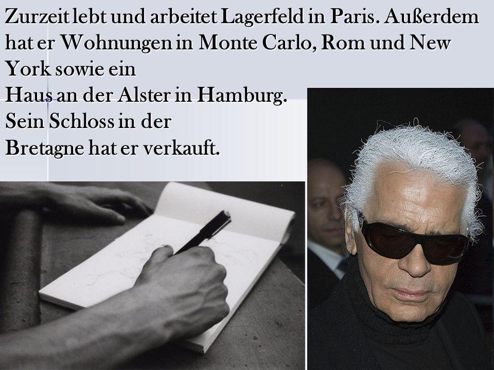 Zurzeit lebt und arbeitet Lagerfeld in Paris. Außerdem hat er Wohnungen in Monte Carlo, Rom und New York sowie ein Haus an der Alster in Hamburg. Sein