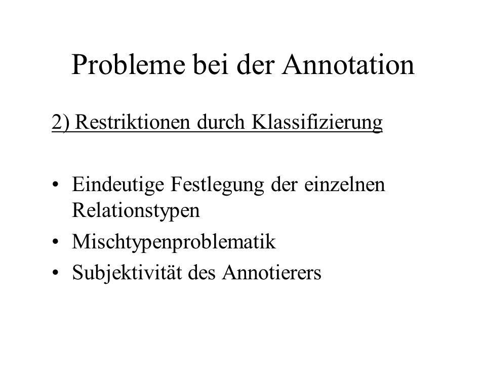 Probleme bei der Annotation 2) Restriktionen durch Klassifizierung Eindeutige Festlegung der einzelnen Relationstypen Mischtypenproblematik Subjektivi