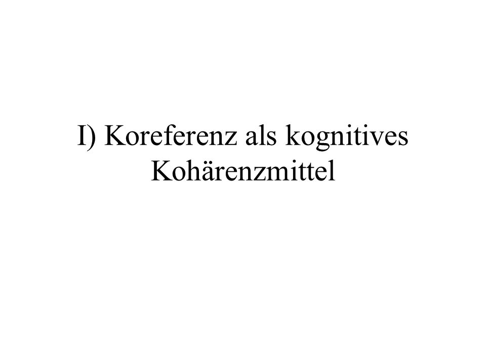 I) Koreferenz als kognitives Kohärenzmittel