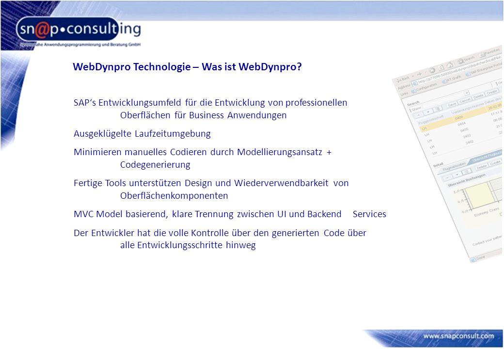 WebDynpro – Zielsetzungen Modell basierte User Interface Entwicklung Erzwingen klare Trennung zwischen UI und Business Logik - Oberflächen ändern sich öfters als die Business Logik - größere Wiederverwendbarkeit Wenig Codierung, sehr viel Design Mischen und Anpassen von deklarativen und dynamischen (programmatischen) Teilen Client unabhängige Technologie Browser, Smart Client, Mobile Device Plattformunterstützung Java (mit SAP NetWeaverTM ´04), ABAP (NetWeaver 2004s/7.0)