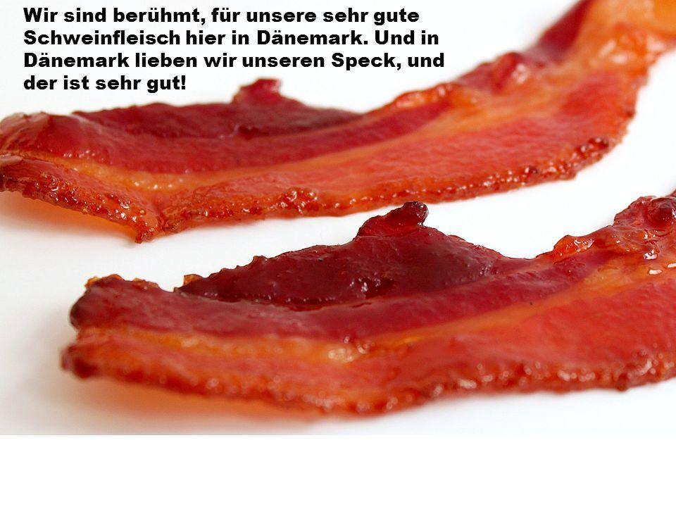 Wir sind berühmt, für unsere sehr gute Schweinfleisch hier in Dänemark.