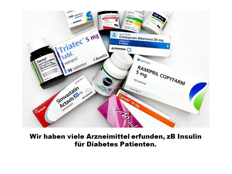 Wir haben viele Arzneimittel erfunden, zB Insulin für Diabetes Patienten.