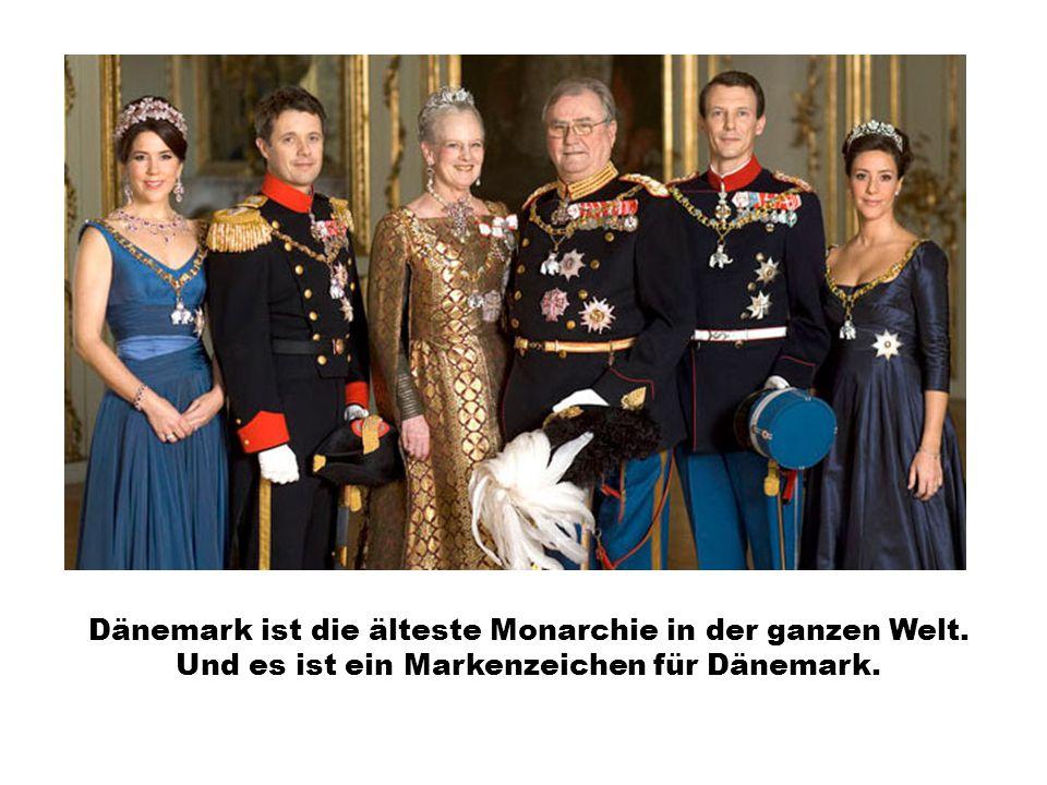 Dänemark ist die älteste Monarchie in der ganzen Welt. Und es ist ein Markenzeichen für Dänemark.