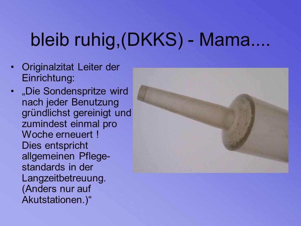 """bleib ruhig,(DKKS) - Mama.... Originalzitat Leiter der Einrichtung: """"Die Sondenspritze wird nach jeder Benutzung gründlichst gereinigt und zumindest e"""