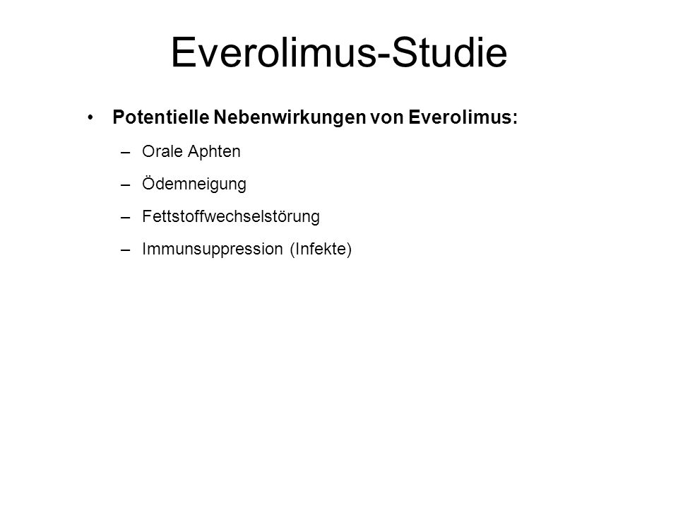 Everolimus-Studie Potentielle Nebenwirkungen von Everolimus: –Orale Aphten –Ödemneigung –Fettstoffwechselstörung –Immunsuppression (Infekte)