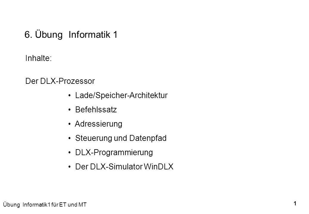 Übung Informatik1 für ET und MT 1 6. Übung Informatik 1 Inhalte: Der DLX-Prozessor Lade/Speicher-Architektur Befehlssatz Adressierung Steuerung und Da