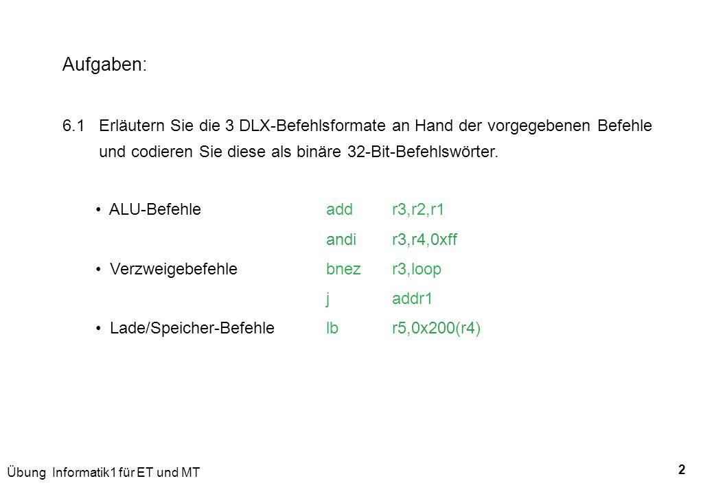 Übung Informatik1 für ET und MT 2 Aufgaben: 6.1 Erläutern Sie die 3 DLX-Befehlsformate an Hand der vorgegebenen Befehle und codieren Sie diese als bin