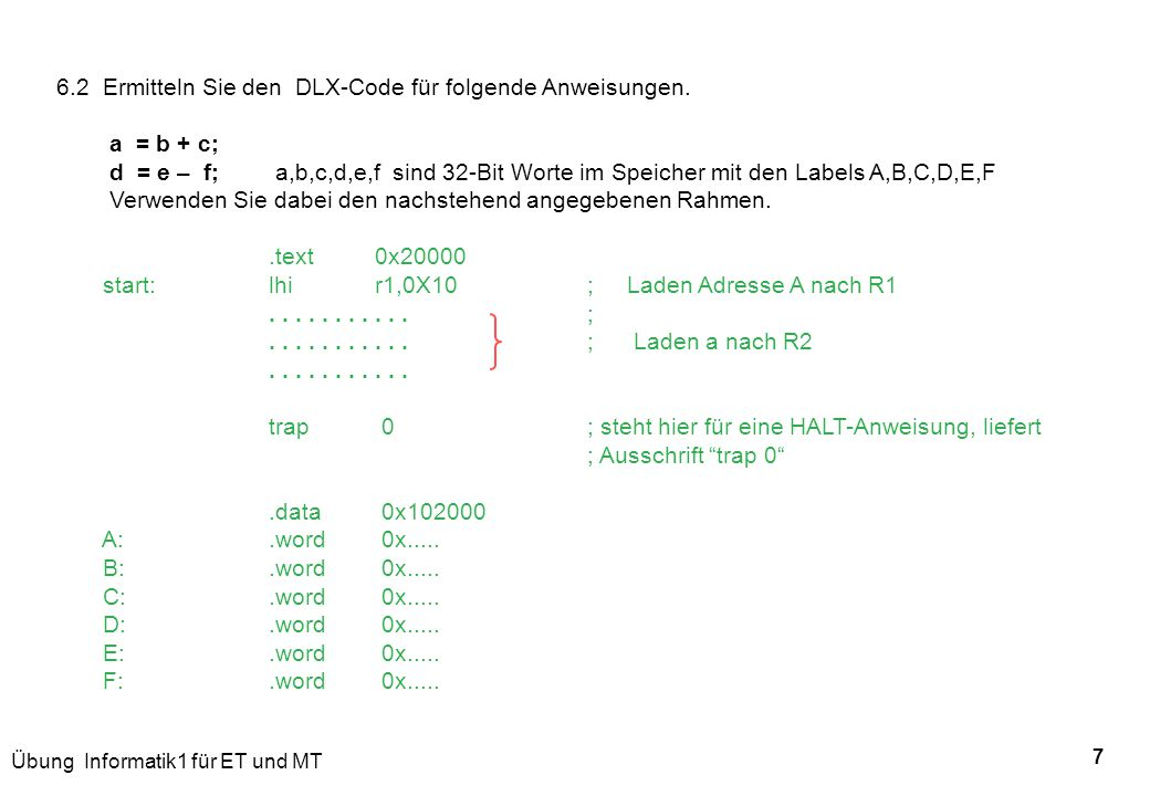 Übung Informatik1 für ET und MT 7 6.2 Ermitteln Sie den DLX-Code für folgende Anweisungen. a = b + c; d = e – f; a,b,c,d,e,f sind 32-Bit Worte im Spei