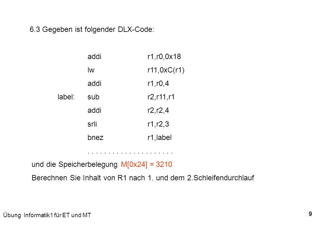 Übung Informatik1 für ET und MT 9 6.3 Gegeben ist folgender DLX-Code: addir1,r0,0x18 lwr11,0xC(r1) addir1,r0,4 label:subr2,r11,r1 addir2,r2,4 srlir1,r