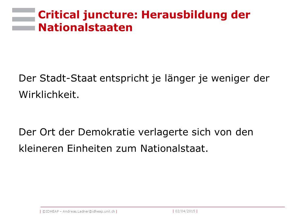 | ©IDHEAP – Andreas.Ladner@idheap.unil.ch | | 02/04/2015 | Critical juncture: Herausbildung der Nationalstaaten Der Stadt-Staat entspricht je länger je weniger der Wirklichkeit.