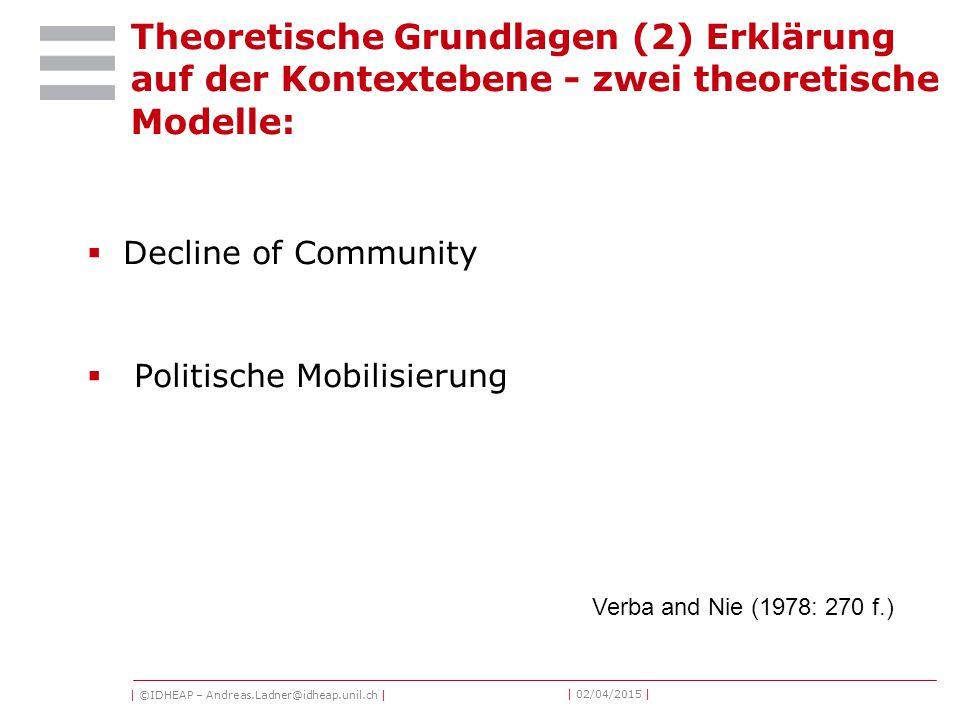 | ©IDHEAP – Andreas.Ladner@idheap.unil.ch | | 02/04/2015 | Theoretische Grundlagen (2) Erklärung auf der Kontextebene - zwei theoretische Modelle:  Decline of Community  Politische Mobilisierung Verba and Nie (1978: 270 f.)