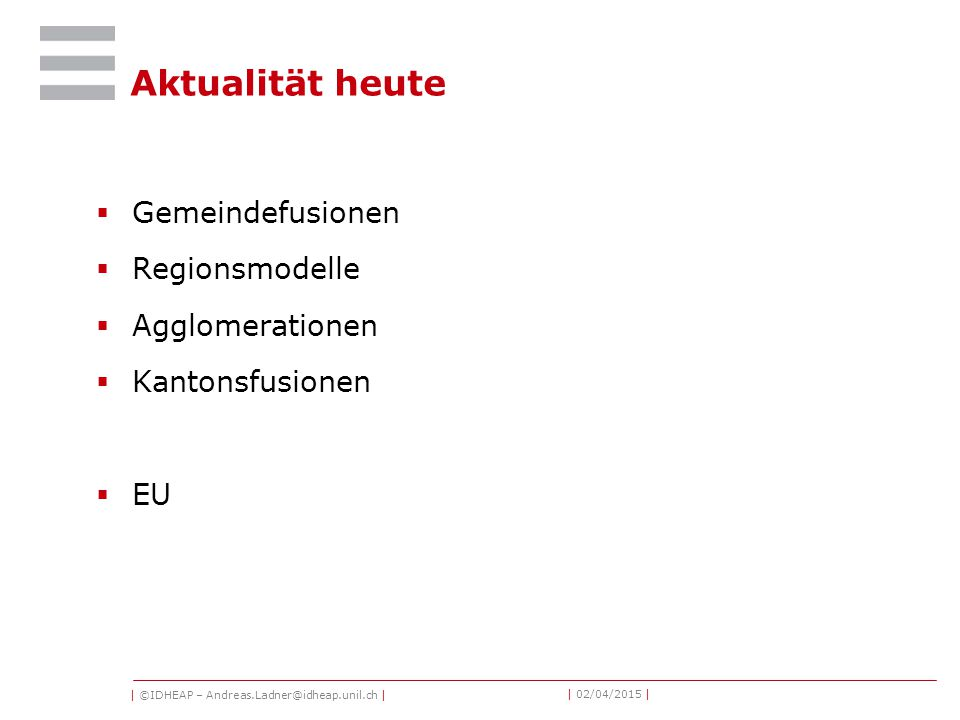 | ©IDHEAP – Andreas.Ladner@idheap.unil.ch | | 02/04/2015 | Aktualität heute  Gemeindefusionen  Regionsmodelle  Agglomerationen  Kantonsfusionen  EU