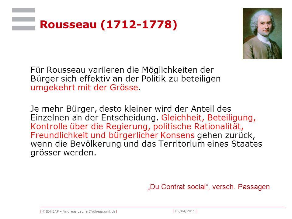 | ©IDHEAP – Andreas.Ladner@idheap.unil.ch | | 02/04/2015 | Rousseau (1712-1778) Für Rousseau variieren die Möglichkeiten der Bürger sich effektiv an der Politik zu beteiligen umgekehrt mit der Grösse.