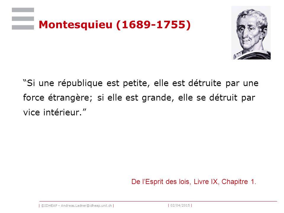 | ©IDHEAP – Andreas.Ladner@idheap.unil.ch | | 02/04/2015 | Montesquieu (1689-1755) Si une république est petite, elle est détruite par une force étrangère; si elle est grande, elle se détruit par vice intérieur. De l'Esprit des lois, Livre IX, Chapitre 1.