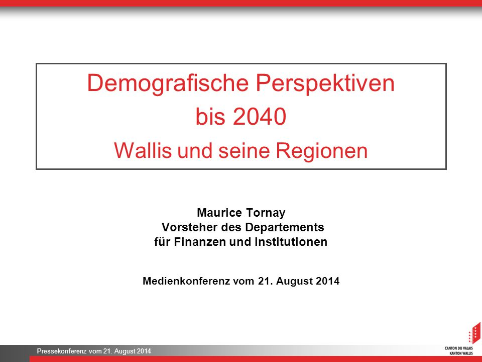 Pressekonferenz vom 21. August 2014 Demografische Perspektiven bis 2040 Wallis und seine Regionen Maurice Tornay Vorsteher des Departements für Finanz