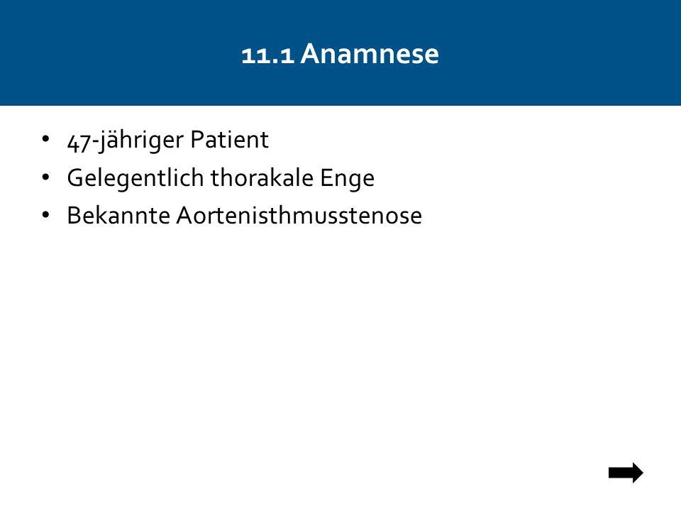 11.1 Anamnese 47-jähriger Patient Gelegentlich thorakale Enge Bekannte Aortenisthmusstenose