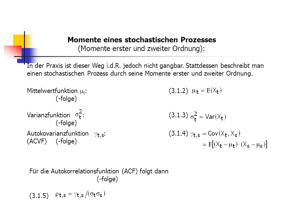 Momente eines stochastischen Prozesses (Momente erster und zweiter Ordnung): Mittelwertfunktion  t : (-folge) (3.1.2) Varianzfunktion : (-folge) (3.1