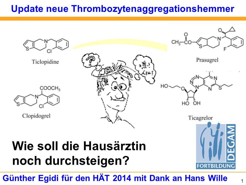 1 Update neue Thrombozytenaggregationshemmer Günther Egidi für den HÄT 2014 mit Dank an Hans Wille Wie soll die Hausärztin noch durchsteigen?