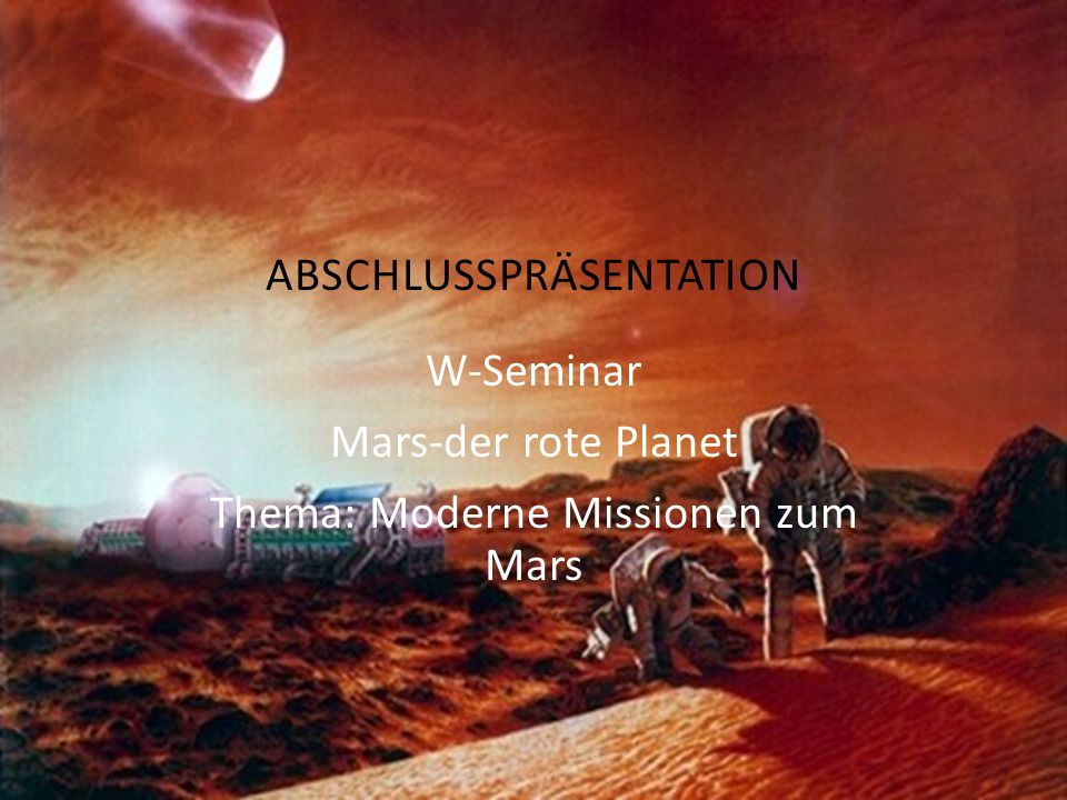 W-Seminar Mars-der rote Planet Thema: Moderne Missionen zum Mars ABSCHLUSSPRÄSENTATION