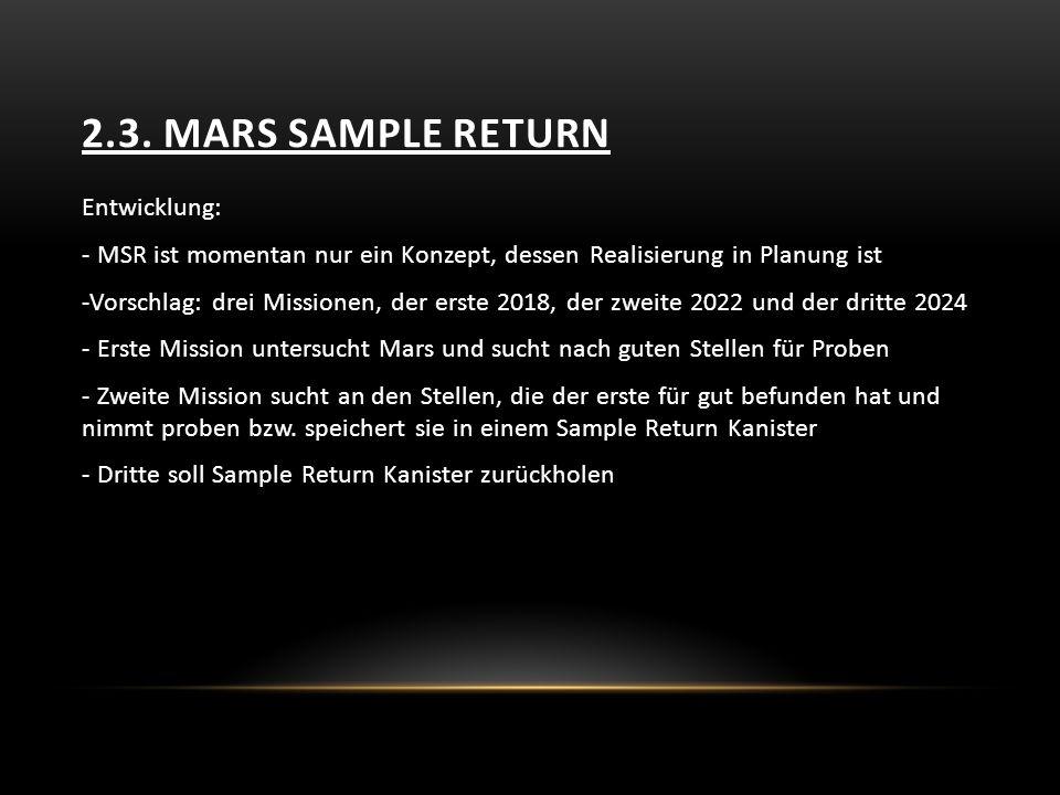 2.3. MARS SAMPLE RETURN Entwicklung: - MSR ist momentan nur ein Konzept, dessen Realisierung in Planung ist -Vorschlag: drei Missionen, der erste 2018
