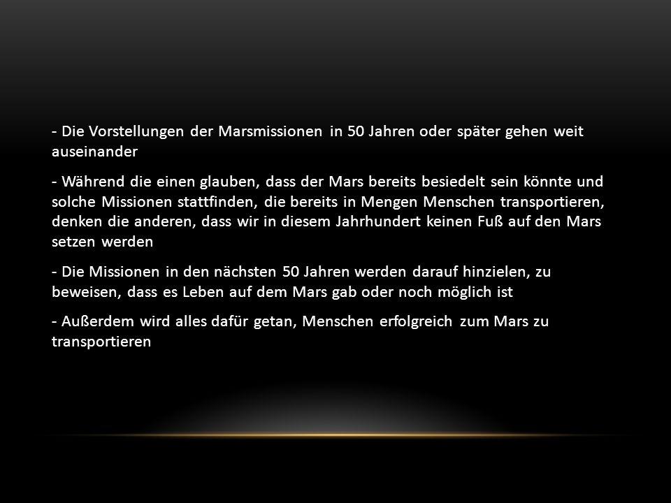 - Die Vorstellungen der Marsmissionen in 50 Jahren oder später gehen weit auseinander - Während die einen glauben, dass der Mars bereits besiedelt sein könnte und solche Missionen stattfinden, die bereits in Mengen Menschen transportieren, denken die anderen, dass wir in diesem Jahrhundert keinen Fuß auf den Mars setzen werden - Die Missionen in den nächsten 50 Jahren werden darauf hinzielen, zu beweisen, dass es Leben auf dem Mars gab oder noch möglich ist - Außerdem wird alles dafür getan, Menschen erfolgreich zum Mars zu transportieren