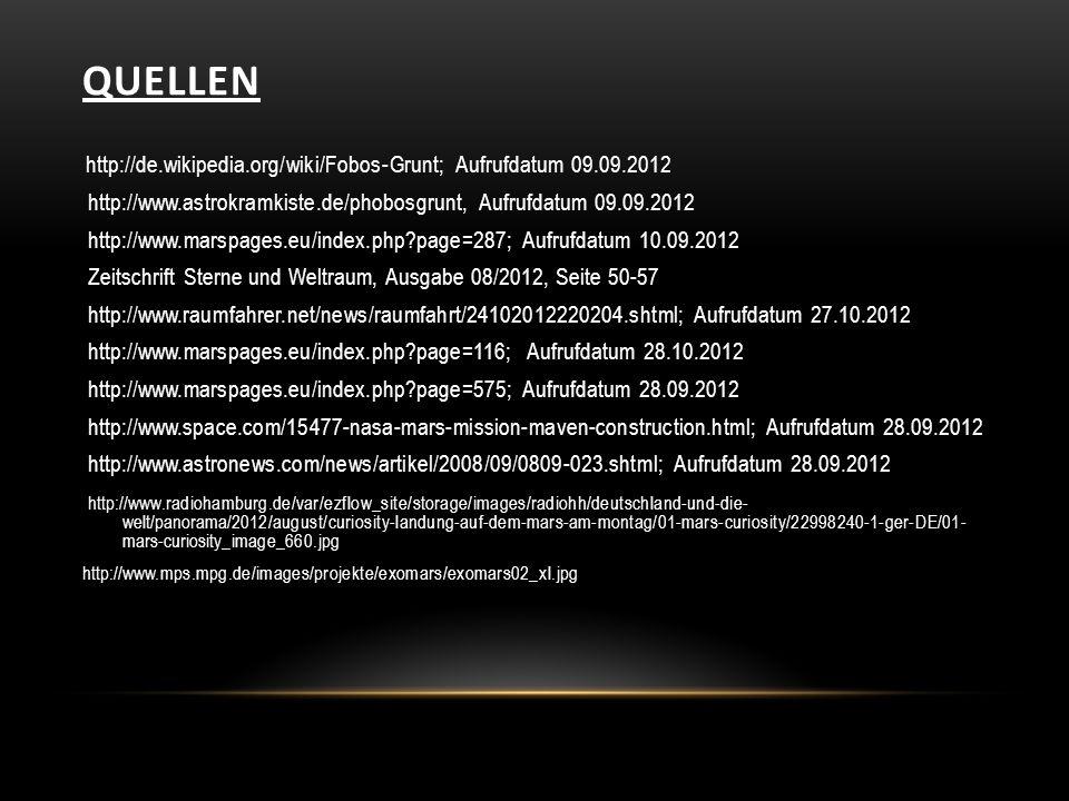 QUELLEN http://de.wikipedia.org/wiki/Fobos-Grunt; Aufrufdatum 09.09.2012 http://www.astrokramkiste.de/phobosgrunt, Aufrufdatum 09.09.2012 http://www.marspages.eu/index.php?page=287; Aufrufdatum 10.09.2012 Zeitschrift Sterne und Weltraum, Ausgabe 08/2012, Seite 50-57 http://www.raumfahrer.net/news/raumfahrt/24102012220204.shtml; Aufrufdatum 27.10.2012 http://www.marspages.eu/index.php?page=116; Aufrufdatum 28.10.2012 http://www.marspages.eu/index.php?page=575; Aufrufdatum 28.09.2012 http://www.space.com/15477-nasa-mars-mission-maven-construction.html; Aufrufdatum 28.09.2012 http://www.astronews.com/news/artikel/2008/09/0809-023.shtml; Aufrufdatum 28.09.2012 http://www.radiohamburg.de/var/ezflow_site/storage/images/radiohh/deutschland-und-die- welt/panorama/2012/august/curiosity-landung-auf-dem-mars-am-montag/01-mars-curiosity/22998240-1-ger-DE/01- mars-curiosity_image_660.jpg http://www.mps.mpg.de/images/projekte/exomars/exomars02_xl.jpg