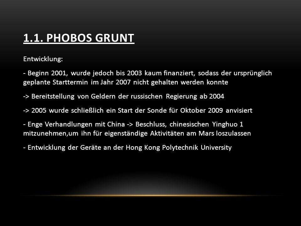 1.1. PHOBOS GRUNT Entwicklung: - Beginn 2001, wurde jedoch bis 2003 kaum finanziert, sodass der ursprünglich geplante Starttermin im Jahr 2007 nicht g