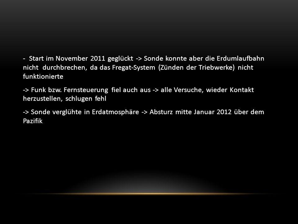 - Start im November 2011 geglückt -> Sonde konnte aber die Erdumlaufbahn nicht durchbrechen, da das Fregat-System (Zünden der Triebwerke) nicht funktionierte -> Funk bzw.