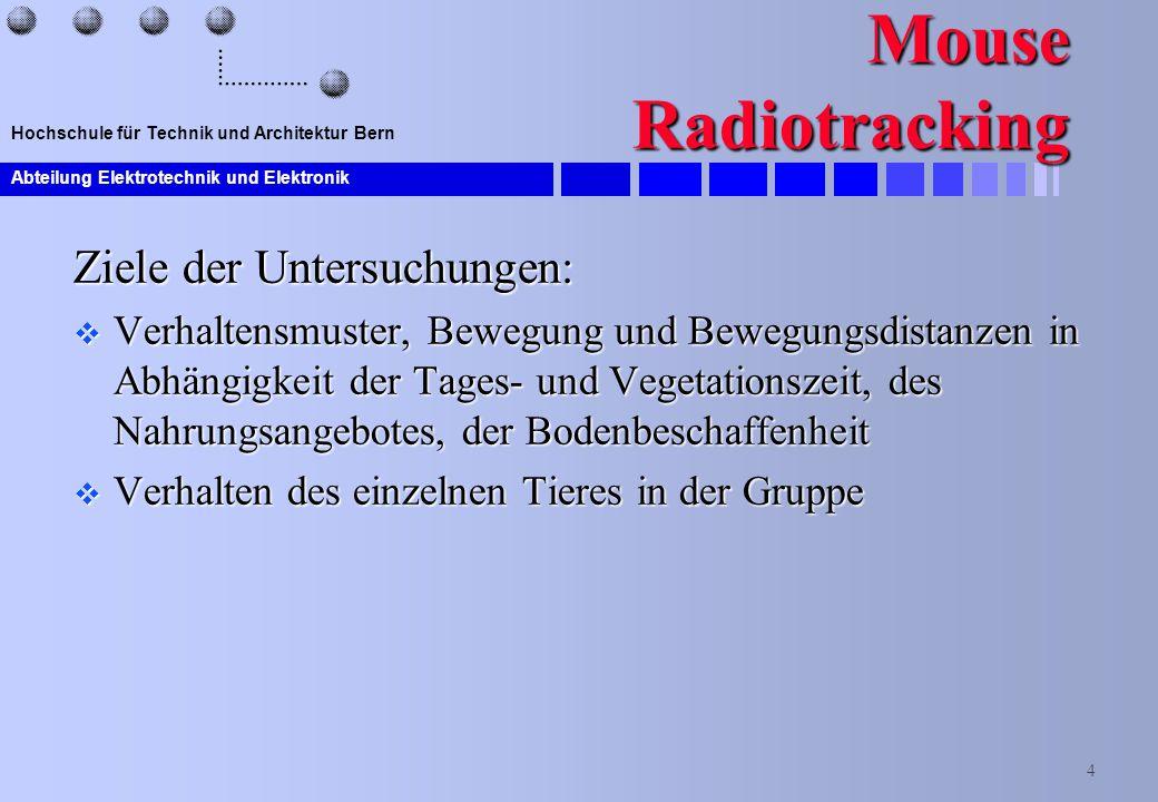 Abteilung Elektrotechnik und Elektronik 4 Hochschule für Technik und Architektur Bern Mouse Radiotracking Ziele der Untersuchungen:  Verhaltensmuster