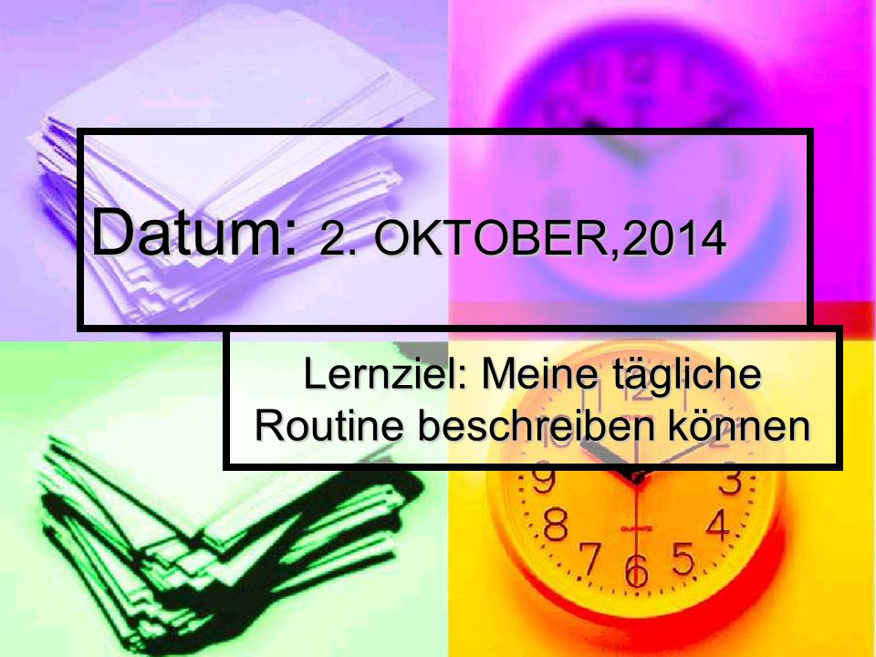 Datum: 2. OKTOBER,2014 Lernziel: Meine tägliche Routine beschreiben können