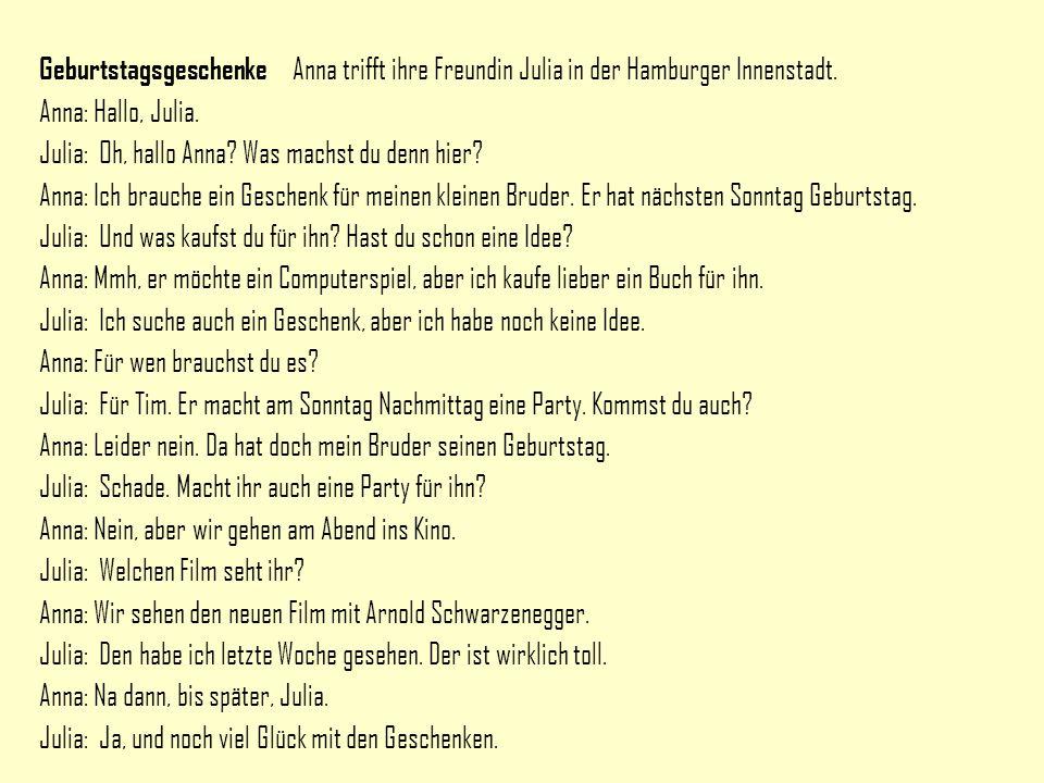 Geburtstagsgeschenke Anna trifft ihre Freundin Julia in der Hamburger Innenstadt. Anna: Hallo, Julia. Julia: Oh, hallo Anna? Was machst du denn hier?