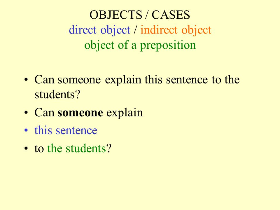 OBJECTS / CASES direct object / indirect object object of a preposition Can someone explain this sentence to the students? Can someone explain this se