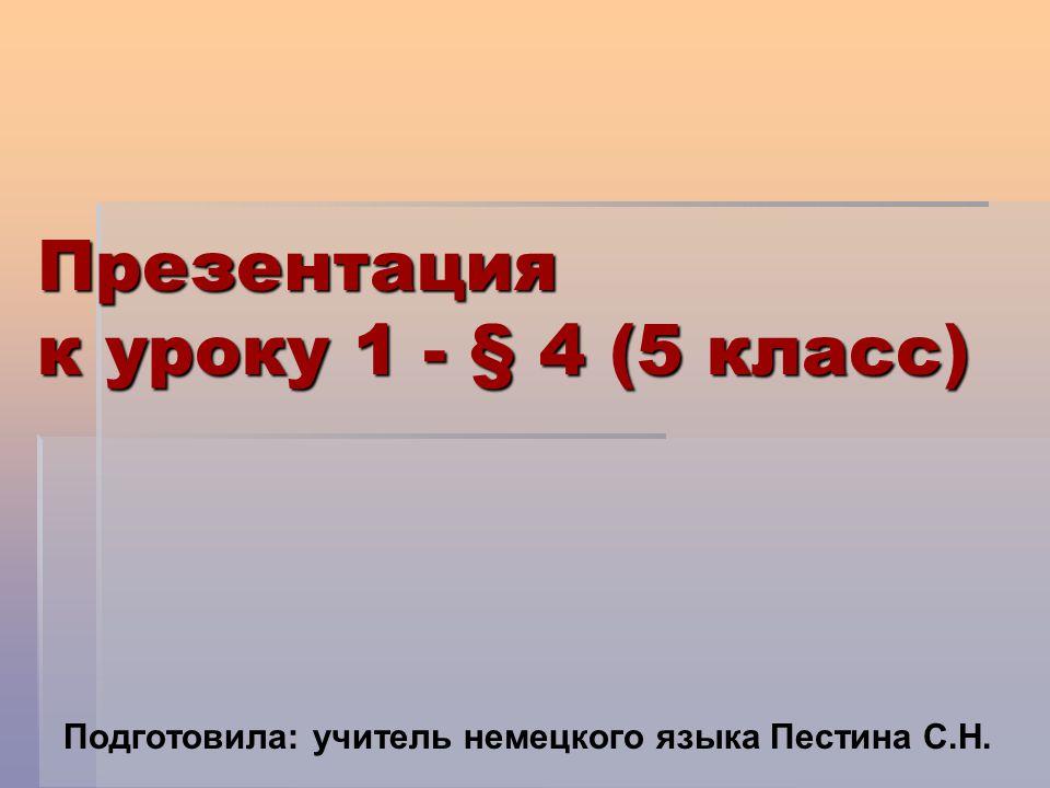 Презентация к уроку 1 - § 4 (5 класс) Подготовила: учитель немецкого языка Пестина С.Н.