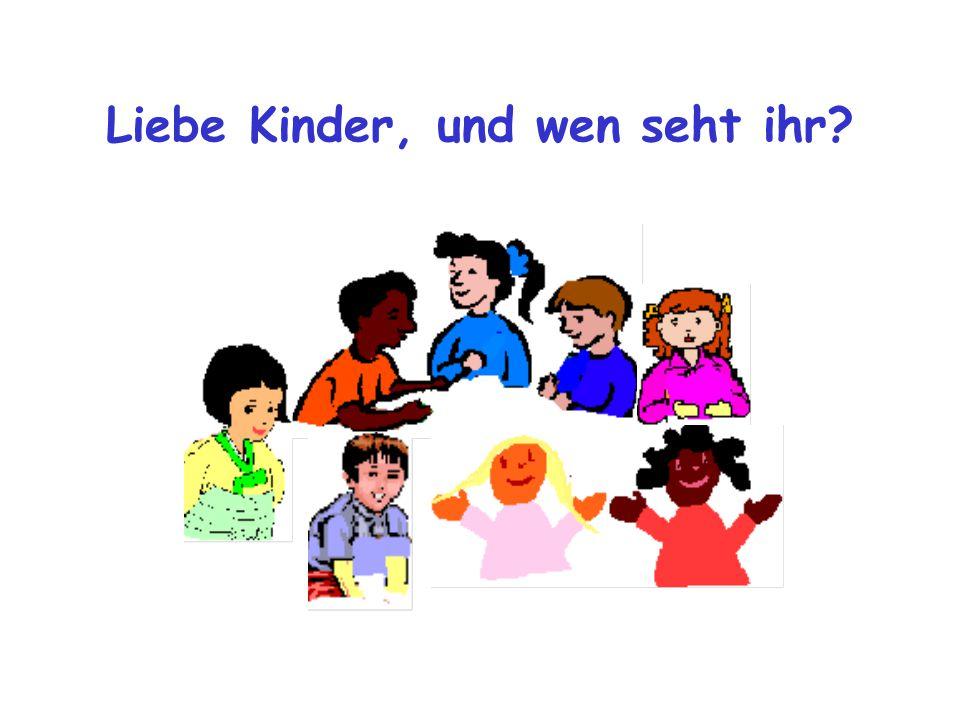 Liebe Kinder, und wen seht ihr?