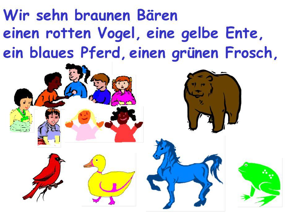 Wir sehn braunen Bären einen rotten Vogel,eine gelbe Ente, ein blaues Pferd,einen grünen Frosch,