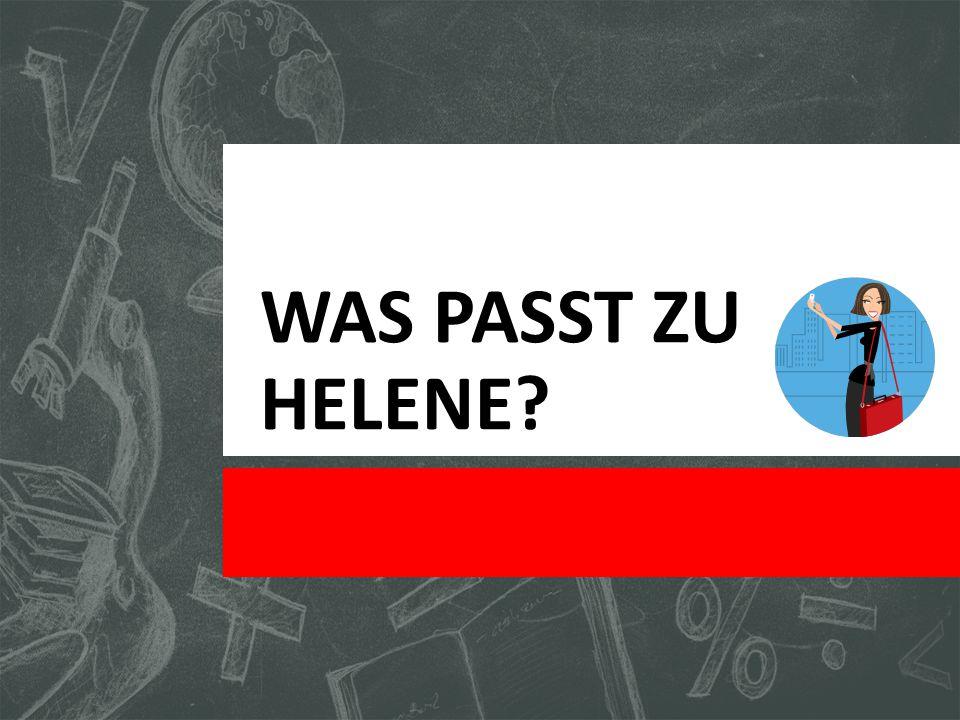 WAS PASST ZU HELENE?