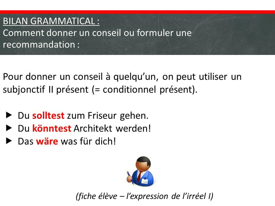 BILAN GRAMMATICAL : Comment donner un conseil ou formuler une recommandation : Pour donner un conseil à quelqu'un, on peut utiliser un subjonctif II présent (= conditionnel présent).