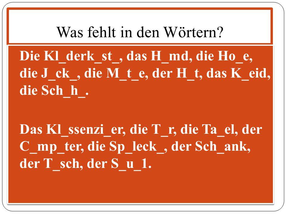 Was fehlt in den Wörtern? Die Kl_derk_st_, das H_md, die Ho_e, die J_ck_, die M_t_e, der H_t, das K_eid, die Sch_h_. Das Kl_ssenzi_er, die T_r, die Ta