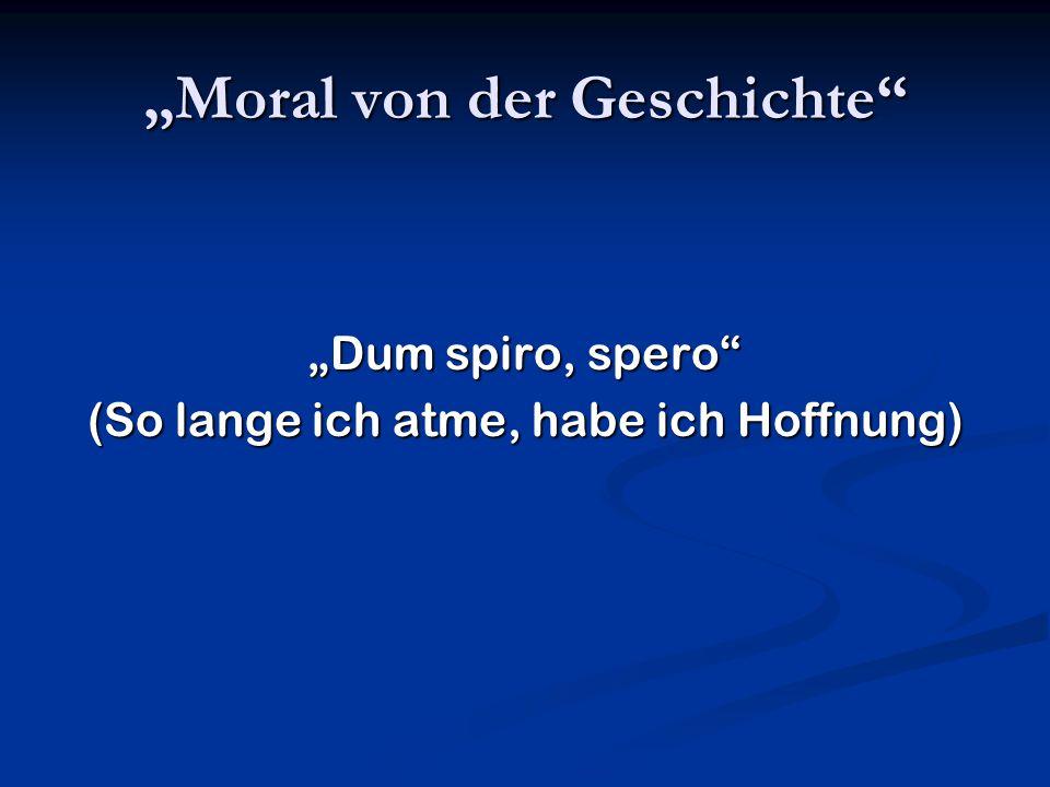 """""""Moral von der Geschichte"""" """"Dum spiro, spero"""" (So lange ich atme, habe ich Hoffnung)"""