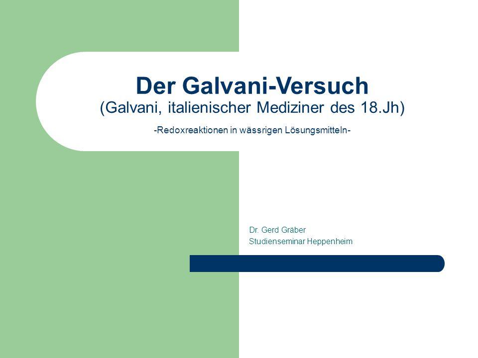 Der Galvani-Versuch (Galvani, italienischer Mediziner des 18.Jh) -Redoxreaktionen in wässrigen Lösungsmitteln- Dr. Gerd Gräber Studienseminar Heppenhe