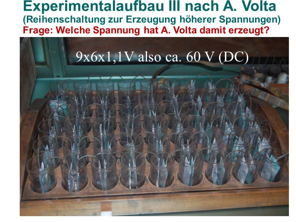 Experimentalaufbau III nach A. Volta (Reihenschaltung zur Erzeugung höherer Spannungen) Frage: Welche Spannung hat A. Volta damit erzeugt? 9x6x1,1V al
