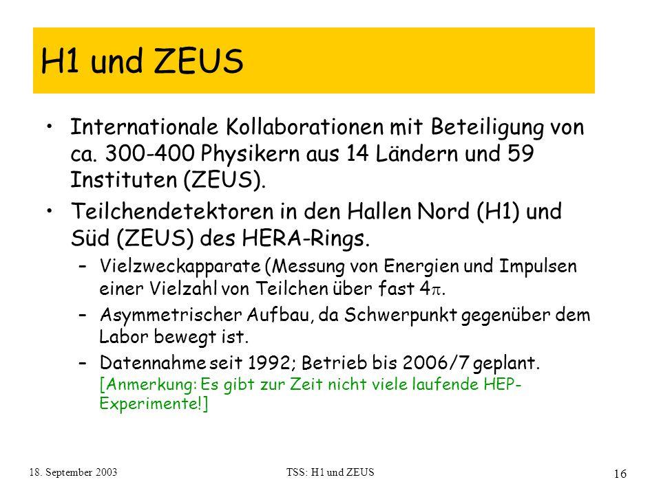 18. September 2003TSS: H1 und ZEUS 16 H1 und ZEUS Internationale Kollaborationen mit Beteiligung von ca. 300-400 Physikern aus 14 Ländern und 59 Insti