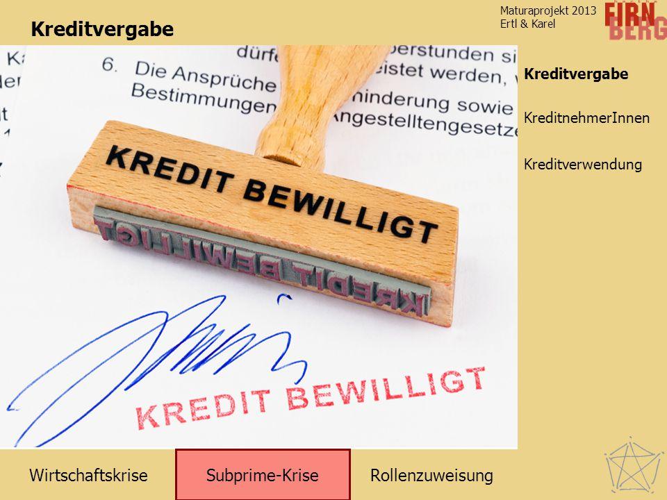 RollenzuweisungWirtschaftskrise Subprime-Krise Kreditverwendung KreditnehmerInnen Maturaprojekt 2013 Ertl & Karel Kreditvergabe