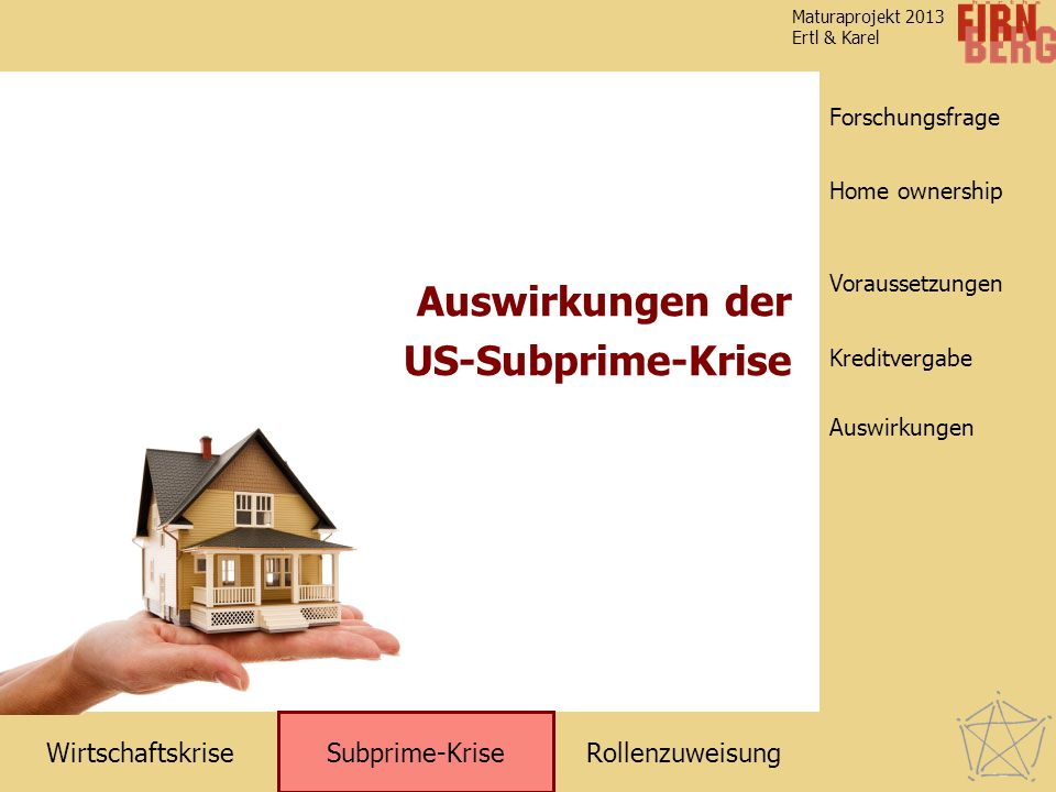 RollenzuweisungWirtschaftskrise Subprime-Krise Kreditvergabe Auswirkungen Voraussetzungen Home ownership Forschungsfrage Maturaprojekt 2013 Ertl & Karel Auswirkungen der US-Subprime-Krise