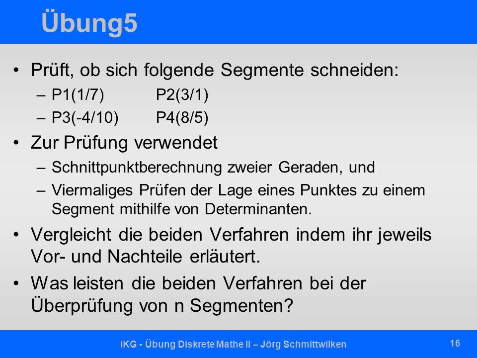 IKG - Übung Diskrete Mathe II – Jörg Schmittwilken 16 Übung5 Prüft, ob sich folgende Segmente schneiden: –P1(1/7) P2(3/1) –P3(-4/10)P4(8/5) Zur Prüfun