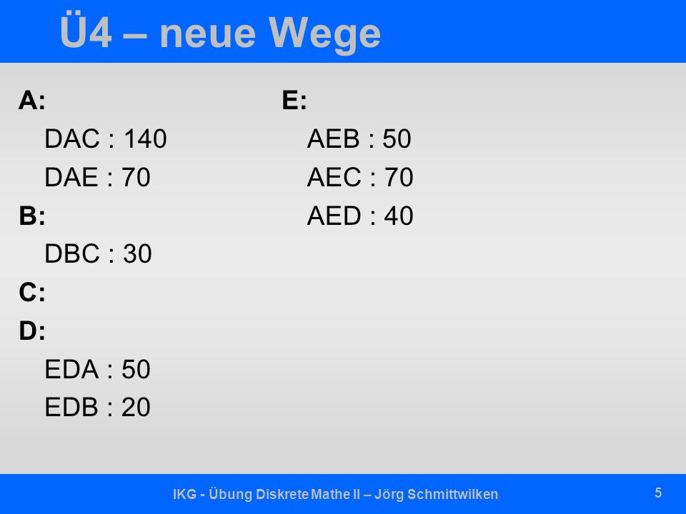 IKG - Übung Diskrete Mathe II – Jörg Schmittwilken 5 Ü4 – neue Wege A: DAC : 140 DAE : 70 B: DBC : 30 C: D: EDA : 50 EDB : 20 E: AEB : 50 AEC : 70 AED