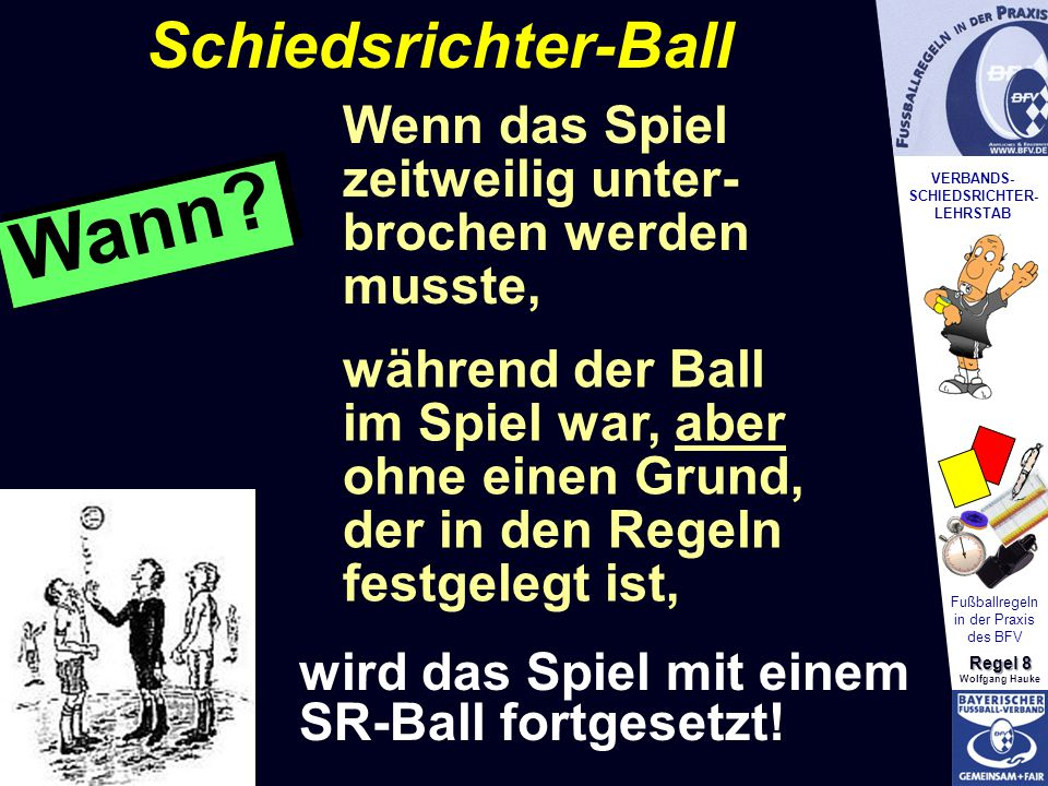 VERBANDS- SCHIEDSRICHTER- LEHRSTAB Fußballregeln in der Praxis des BFV Regel 8 Wolfgang Hauke während der Ball im Spiel war, aber ohne einen Grund, der in den Regeln festgelegt ist, Wenn das Spiel zeitweilig unter- brochen werden musste, wird das Spiel mit einem SR-Ball fortgesetzt.
