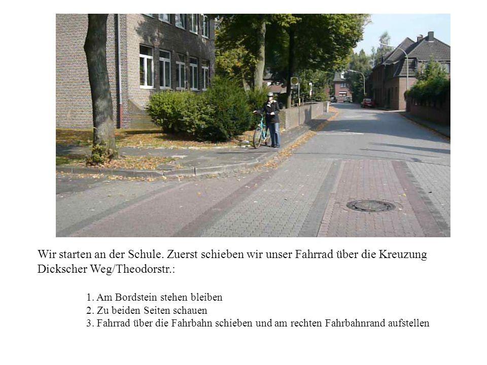 Wir starten an der Schule. Zuerst schieben wir unser Fahrrad über die Kreuzung Dickscher Weg/Theodorstr.: 1. Am Bordstein stehen bleiben 2. Zu beiden