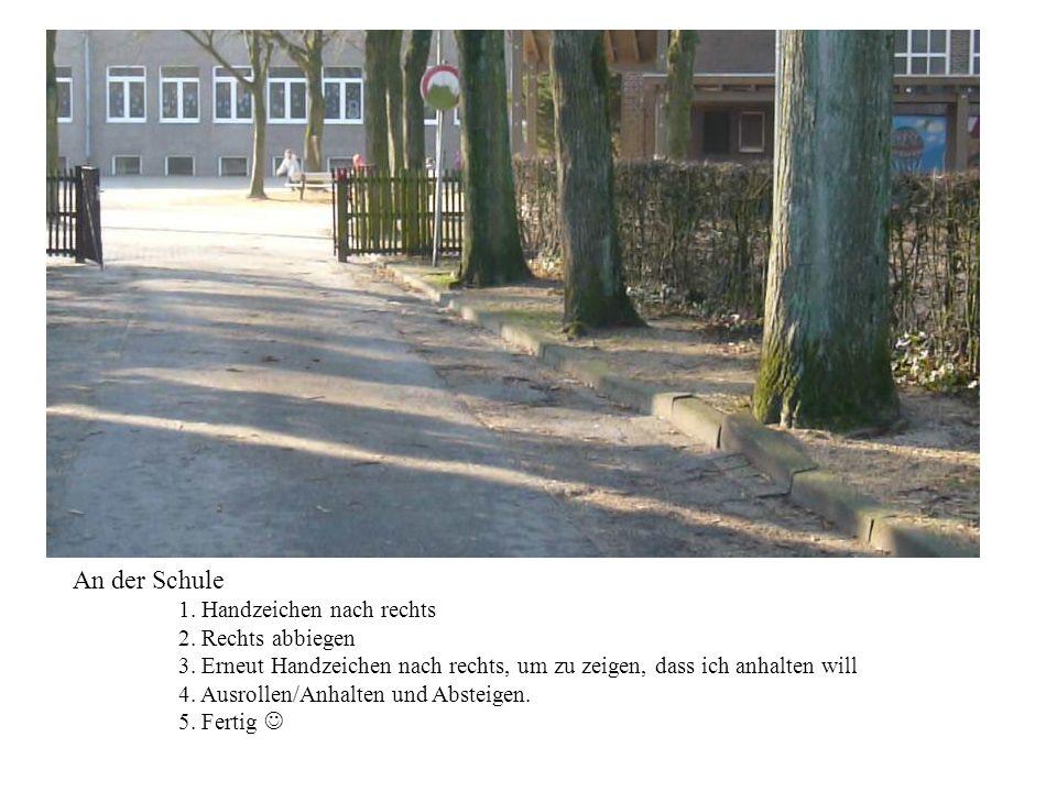 An der Schule 1. Handzeichen nach rechts 2. Rechts abbiegen 3. Erneut Handzeichen nach rechts, um zu zeigen, dass ich anhalten will 4. Ausrollen/Anhal