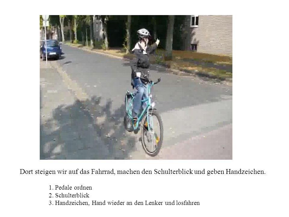 Dort steigen wir auf das Fahrrad, machen den Schulterblick und geben Handzeichen. 1. Pedale ordnen 2. Schulterblick 3. Handzeichen, Hand wieder an den